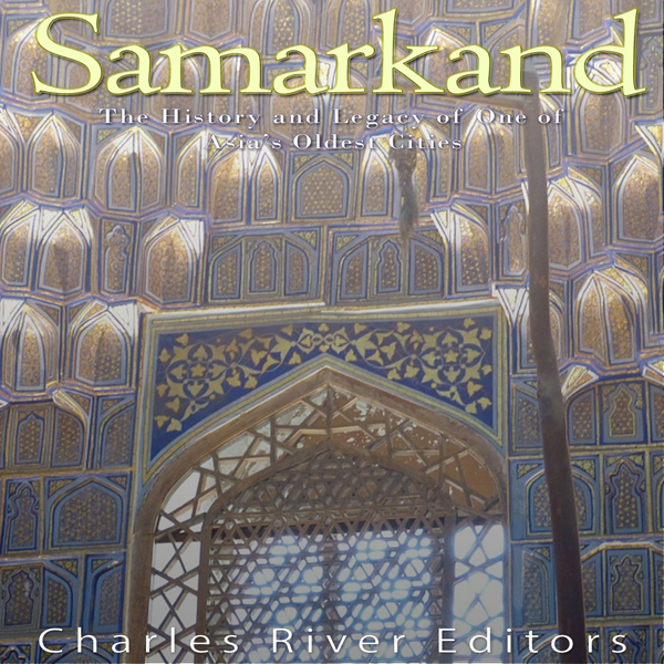 Samarkand: The History and Legacy of One of Asi...
