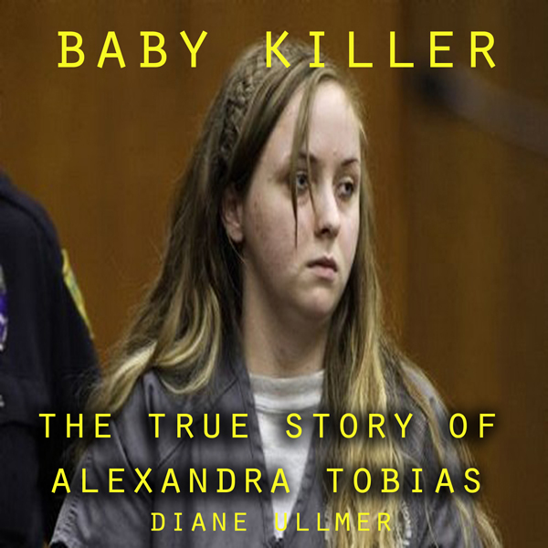 Baby Killer : The True Story of Alexandra Tobia...