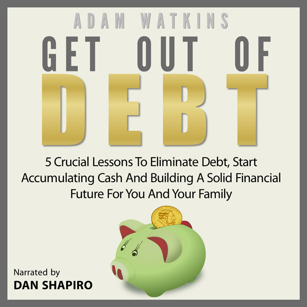 Get Out of Debt: 5 Crucial Lessons to Eliminate...
