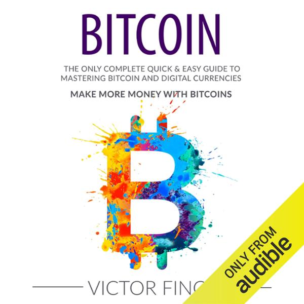 Bitcoin: The Only Complete Quick & Easy Guide t...