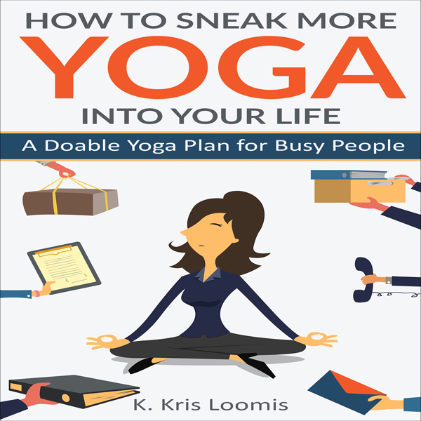 How to Sneak More Yoga Into Your Life: A Doable...