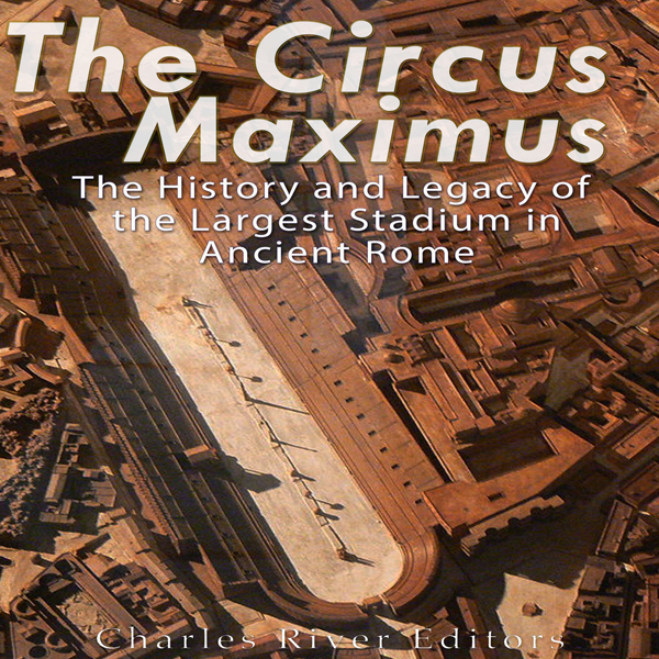 The Circus Maximus: The History and Legacy of t...
