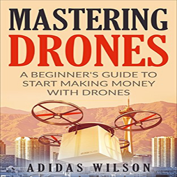 Mastering Drones: A Beginner´s Guide to Start M...