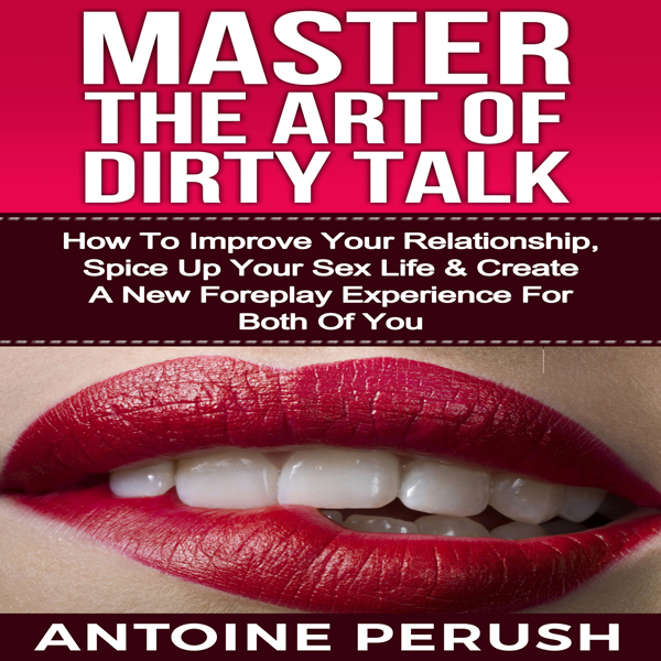 Dirty Talk: Master the Art of Dirty Talk: How t...