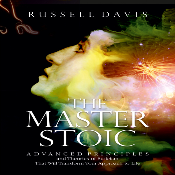 The Master Stoic: Advanced Principles and Theor...