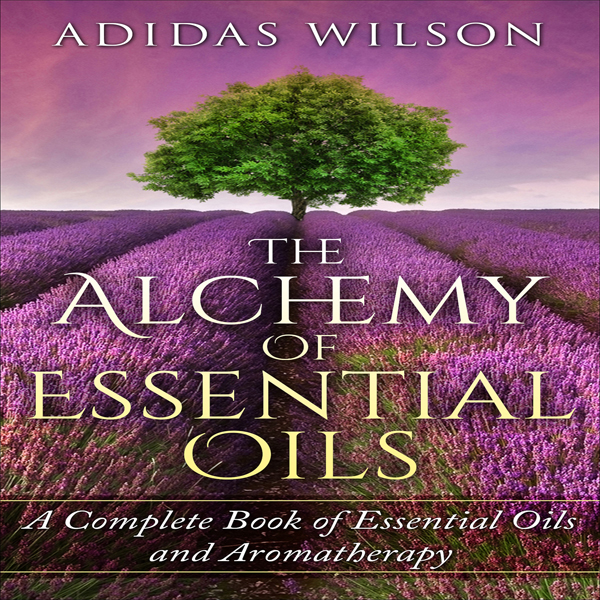 The Alchemy of Essential Oils: A Complete Book ...