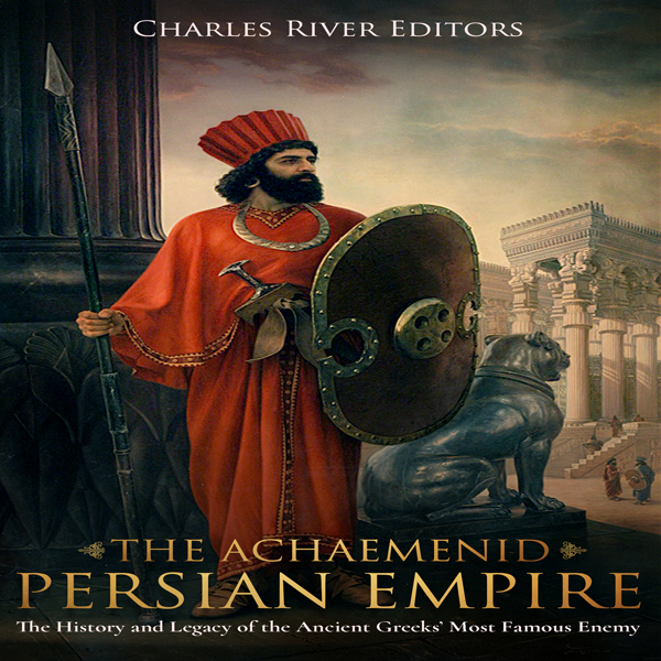 The Achaemenid Persian Empire: The History and ...