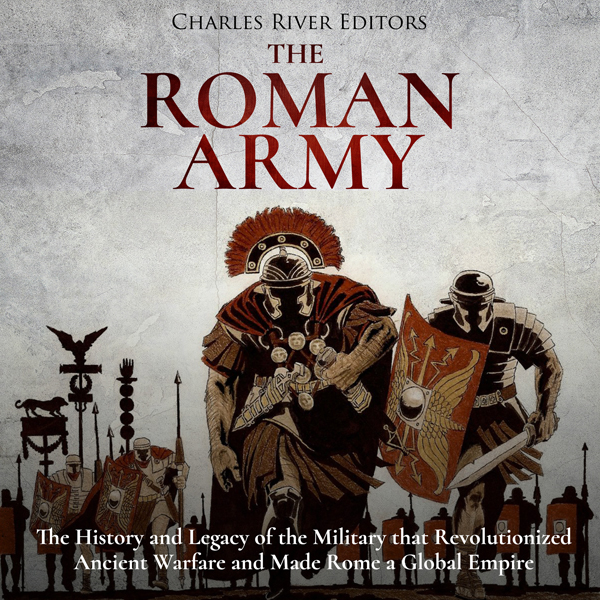 The Roman Army: The History and Legacy of the M...