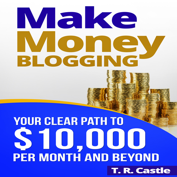 Make Money Blogging: Your Clear Path to $10,000...