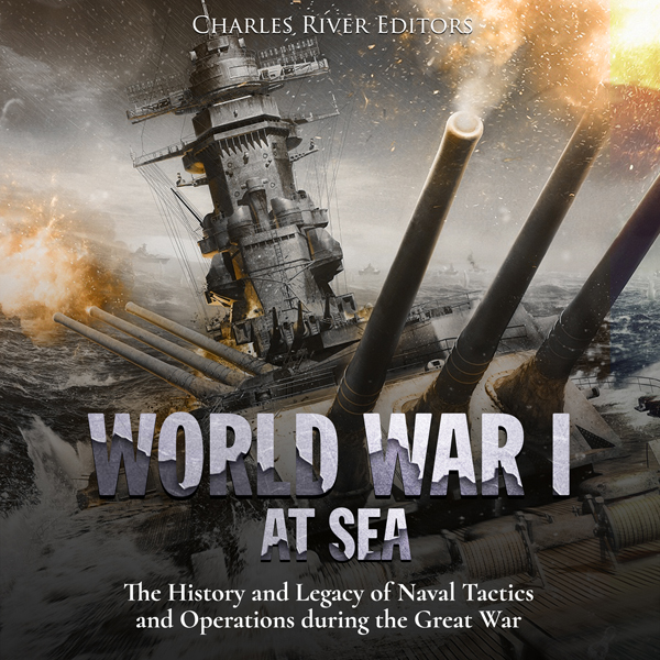 World War I at Sea: The History and Legacy of N...