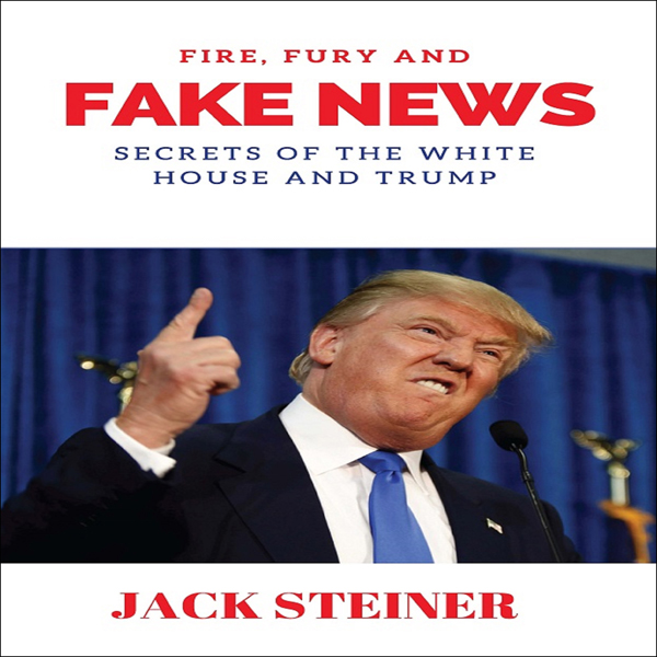 Fire, Fury and Fake News: Secrets of the White ...