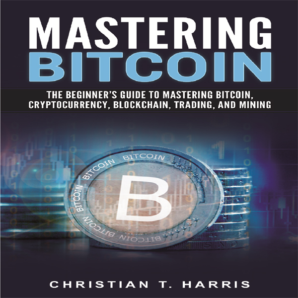 Mastering Bitcoin: The Beginner's Guide to Mast...