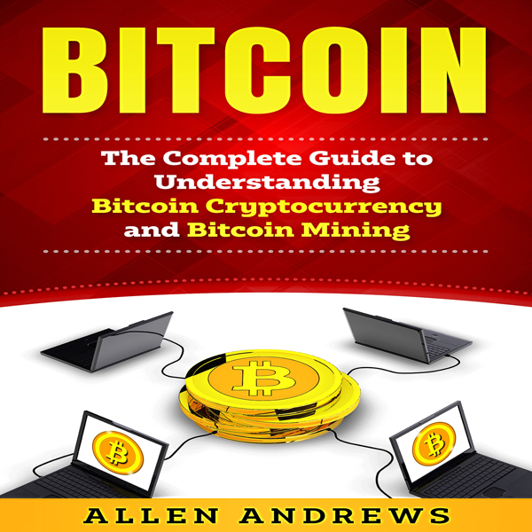 Bitcoin: The Complete Guide to Understanding Bi...