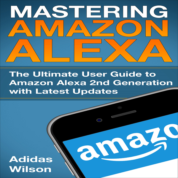 Mastering Amazon Alexa: The Ultimate User Guide...