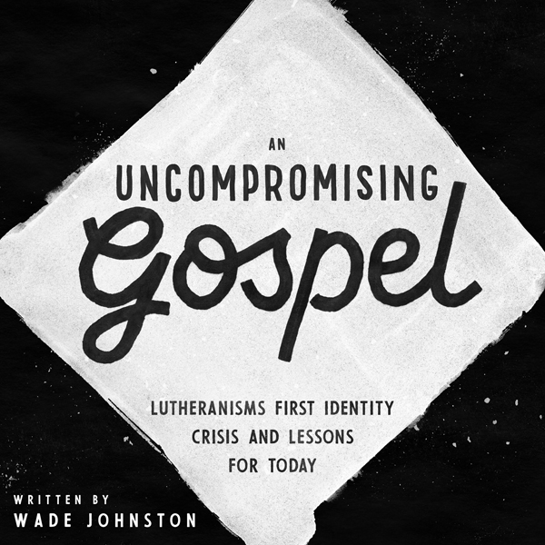 An Uncompromising Gospel: Lutheranism's First I...