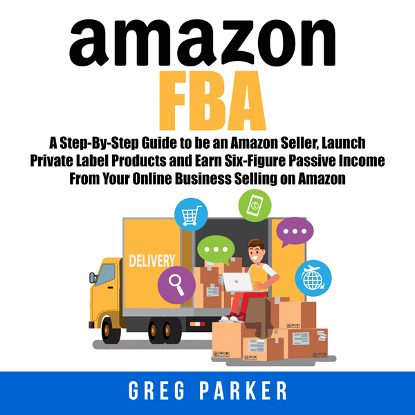 Amazon FBA: A Step-By-Step Guide to Be an Amazo...