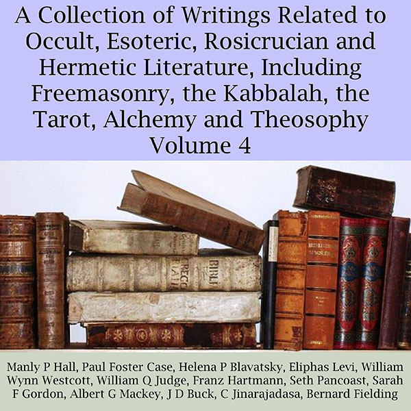 A Collection of Writings Related to Occult, Esoteric, Rosicrucian and Hermetic Literature, Including Freemasonry, the Kabbalah, the Tarot, Alchemy and Theosophy, Volume 4 , Hörbuch, Digital, 1, 419min