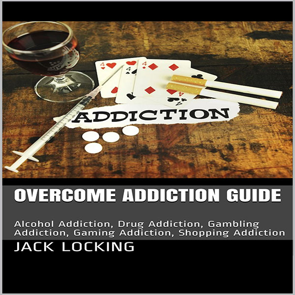 Overcome Addiction Guide: Alcohol Addiction, Dr...