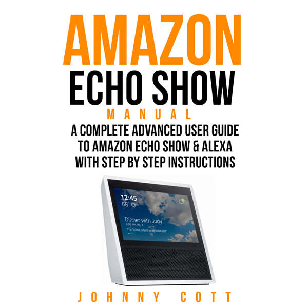 Amazon Echo Show Manual: A Complete Advanced Us...