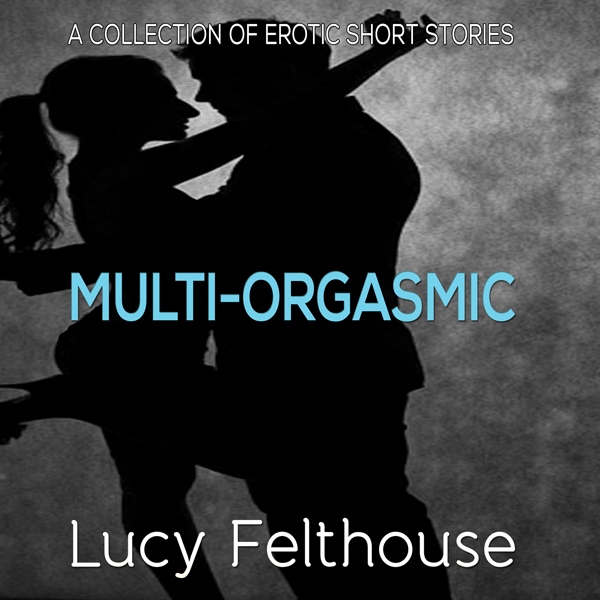 Multi-Orgasmic: A Collection of Erotic Short St...