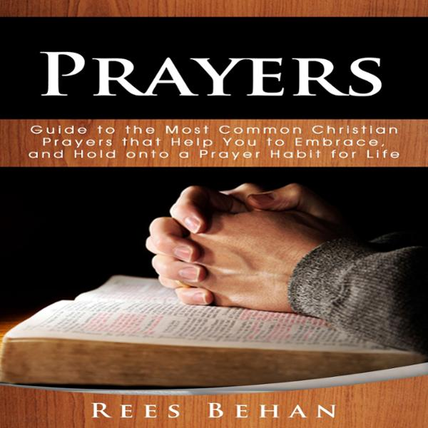 Prayers: Guide to the Most Common Christian Prayers That Help You to Embrace, and Hold onto a Prayer Habit for Life , Hörbuch, Digital, 1, 61min
