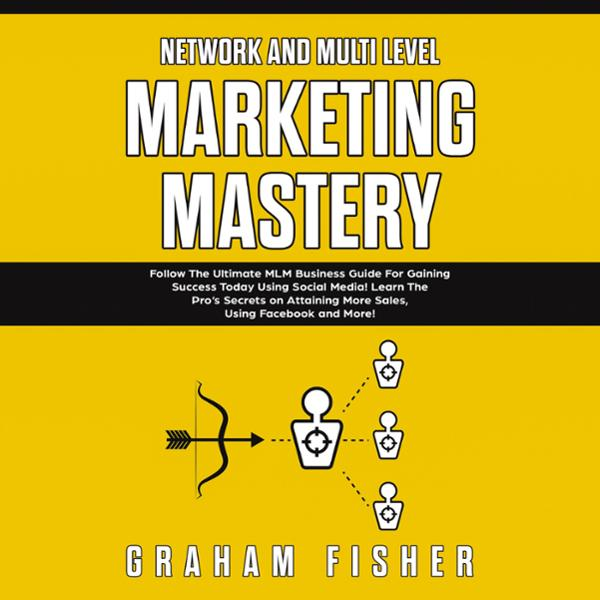 Network and Multi Level Marketing Mastery: Follow the Ultimate MLM Business Guide for Gaining Success Today Using Social Media! Learn the pro´s Secrets on Attaining More Sales, Using Facebook and More! , Hörbuch, Digital, 1, 182min