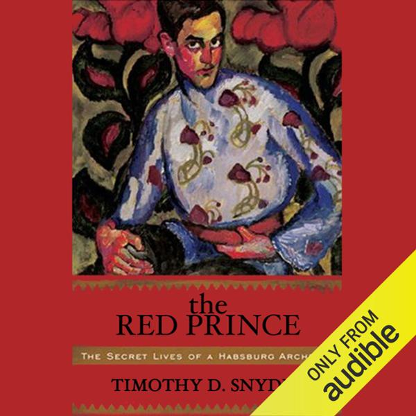 The Red Prince: The Secret Lives of a Habsburg ...