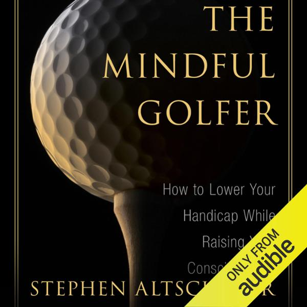 Mindful Golfer: How to Lower Your Handicap Whil...