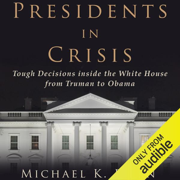 Presidents in Crisis: Tough Decisions inside th...