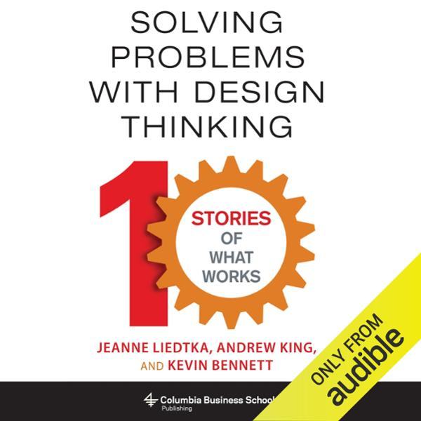 Solving Problems with Design Thinking: Ten Stor...