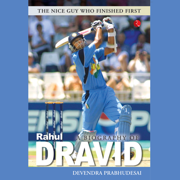 A Biography of Rahul Dravid: The Nice Guy Who F...