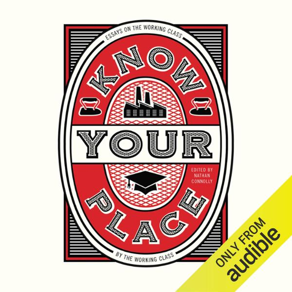 Know Your Place: Essays on the Working Class by...
