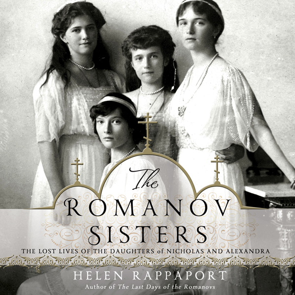 The Romanov Sisters: The Lost Lives of the Daug...