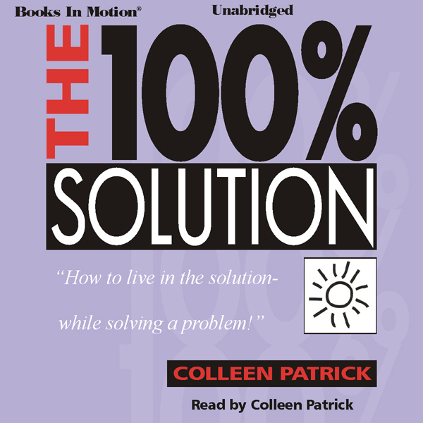 The 100% Solution: How to Live in the Solution ...