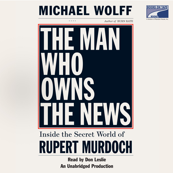 The Man Who Owns the News: Inside the Secret Wo...