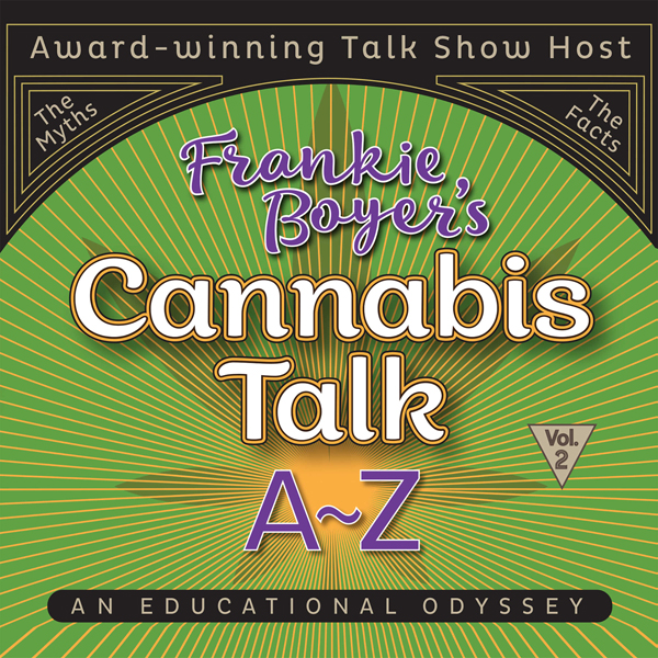 Cannabis Talk A to Z with Frankie Boyer, Vol. 2...