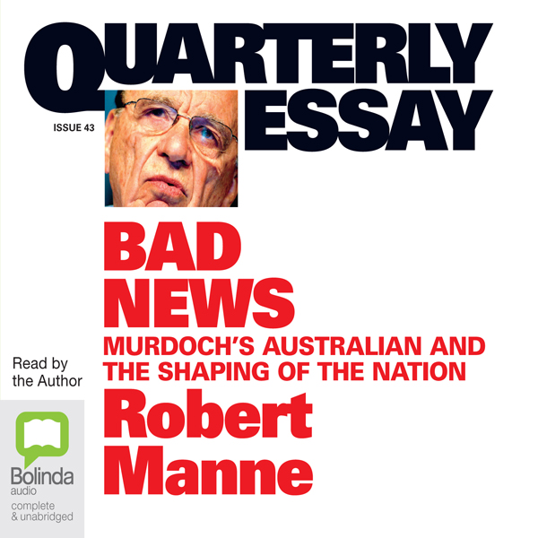 Quarterly Essay 43: Bad News: Murdoch´s Austral...