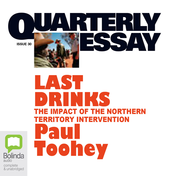 Quarterly Essay 30: Last Drinks: The Impact of the Northern Territory Intervention , Hörbuch, Digital, 1, 240min