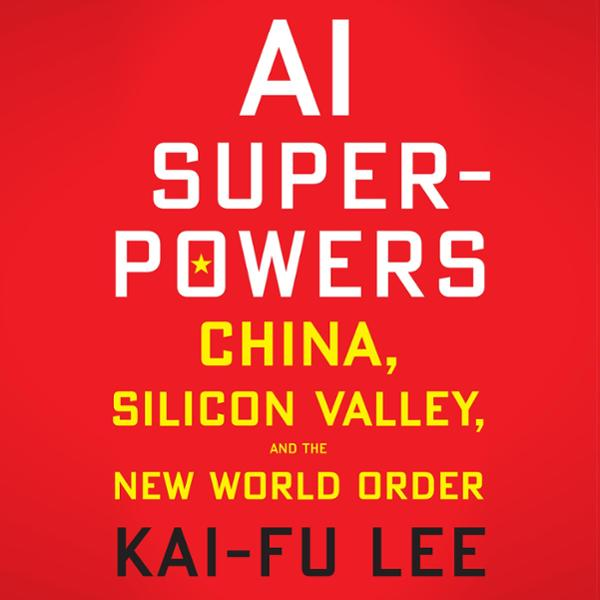 AI Superpowers: China, Silicon Valley, and the ...