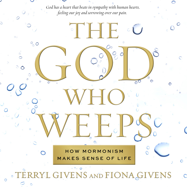 The God Who Weeps: How Mormonism Makes Sense of...
