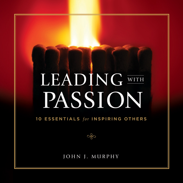 Leading with Passion: 10 Essentials for Inspiri...