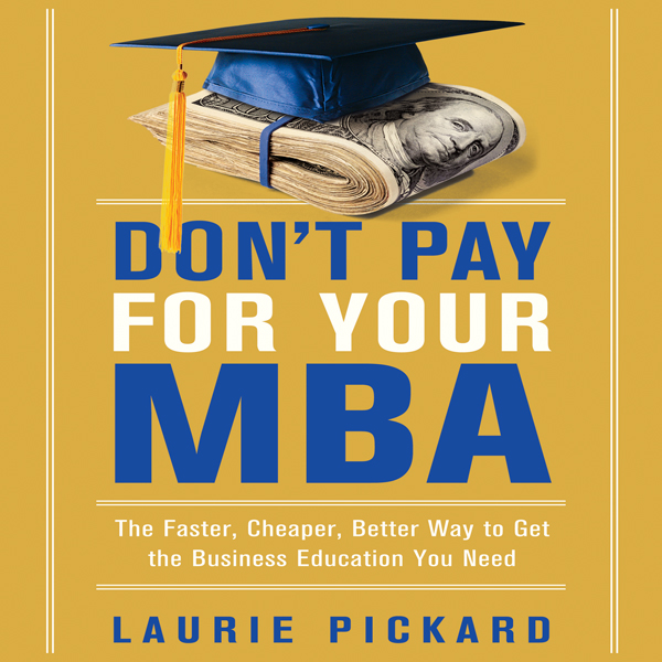 Don´t Pay for Your MBA: The Faster, Cheaper, Be...