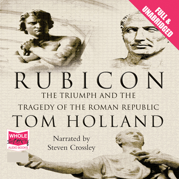Rubicon: The Triumph and Tragedy of the Roman R...