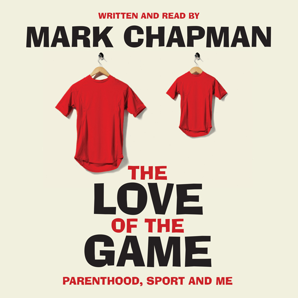 The Love of the Game: Parenthood, Sport and Me ...