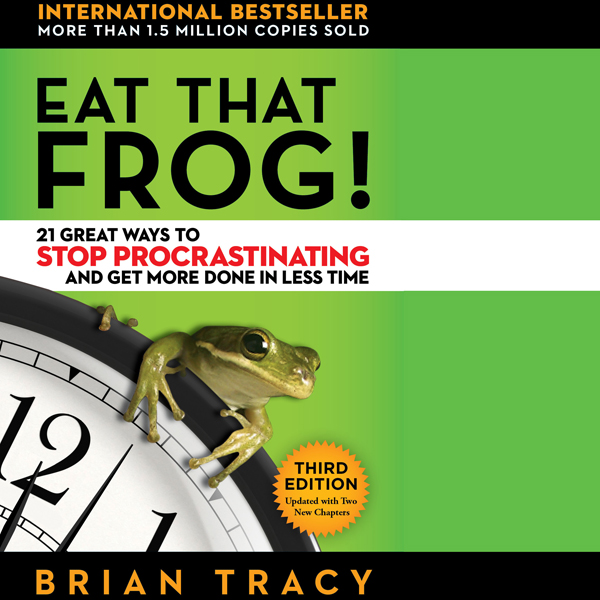 Eat That Frog!: 21 Great Ways to Stop Procrastinating and Get More Done in Less Time (Unabridged)