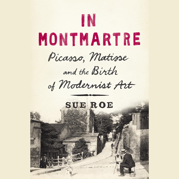 In Montmartre: Picasso, Matisse and the Birth o...
