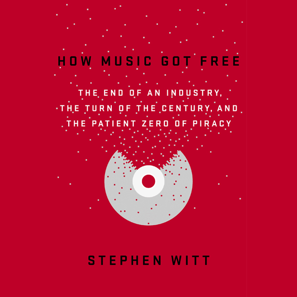How Music Got Free: The End of an Industry, the...