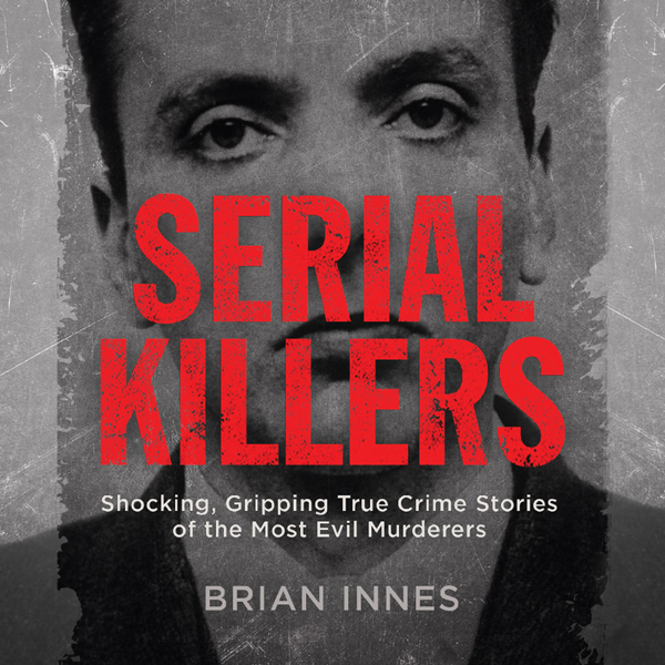 Serial Killers: Shocking, Gripping True Crime Stories of the Most Evil Murderers , Hörbuch, Digital, 1, 721min