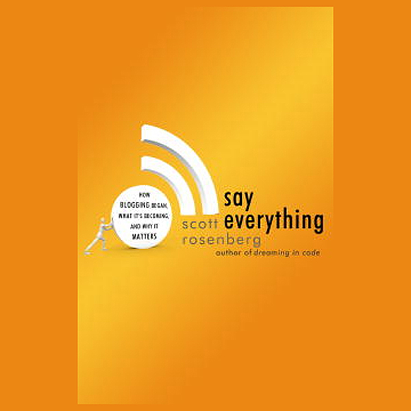 Say Everything: How Blogging Began, What It´s B...