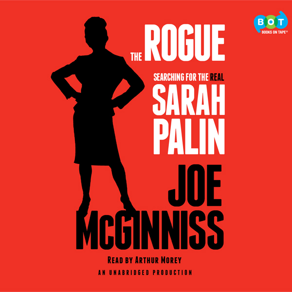 The Rogue: Searching for the Real Sarah Palin ,...